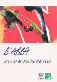 B'abba : le b.a.-ba de Dieu c'est d'être Père : pas à pas, apprendre à lire la foi des chrétiens