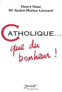 Catholique... : que du bonheur !