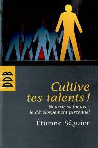 Cultive tes talents ! : nourrir sa foi avec le développement personnel