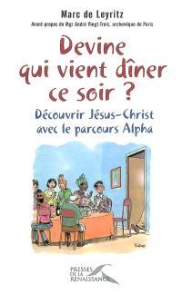 Devine qui vient dîner ce soir ? : découvrir Jésus-Christ avec le parcours Alpha