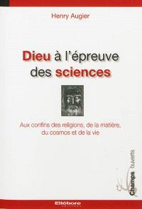 Dieu à l'épreuve des sciences : aux confins des religions, de la matière, du cosmos et de la vie
