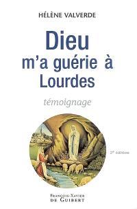 Dieu m'a guérie à Lourdes : pourquoi moi et pas un autre ? : témoignage