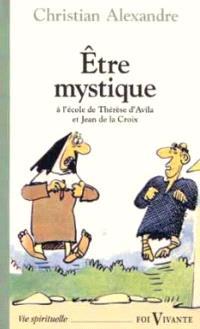 Etre mystique : à l'école de saint Jean de la Croix et de sainte Thérèse d'Avila