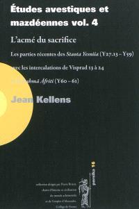 Etudes avestiques et mazdéennes. Volume 4, L'acmé du sacrifice : les parties récentes des Staota Yesniia (Y 27.13-Y 59) avec les intercalations de Visprad 13 à 24 et la Dahma Afriti (Y 60-61)
