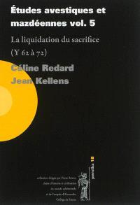 Etudes avestiques et mazdéennes. Volume 5, La liquidation du sacrifice (Y 62 à 72)