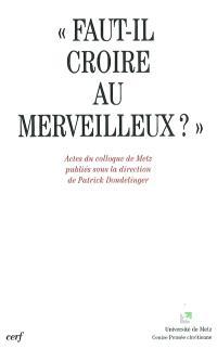 Faut-il croire au merveilleux ? : actes du colloque de Metz, 12-13 mai 2000