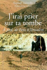 J'irai prier sur ta tombe : à pied de Paris à Jérusalem