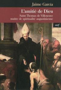 L'amitié de Dieu : saint Thomas de Villeneuve, maître de spiritualité augustinienne