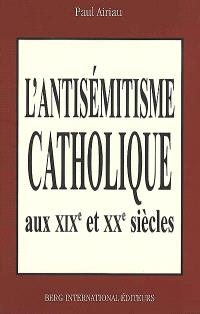 L'antisémitisme catholique en France aux XIXe et XXe siècles