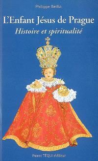 L'Enfant Jésus de Prague : histoire et spiritualité : les mystères de l'enfance de Jésus, un chemin de vie chrétienne