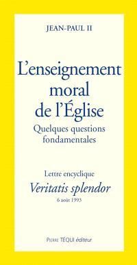 L'Enseignement moral de l'Eglise, quelques questions fondamentales : lettre encyclique Veritatis splendor, 6 août 1993