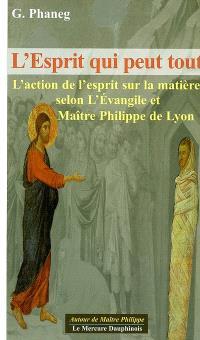 L'esprit qui peut tout : l'action de l'esprit sur la matière selon l'Evangile et maître Philippe de Lyon
