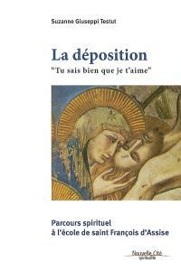 La déposition : tu sais bien que je t'aime : parcours spirituel à l'école de François d'Assise