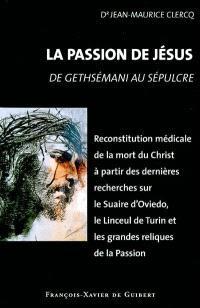 La passion de Jésus : de Gethsémani au Sépulcre : reconstitution à partir des connaissances scientifiques actuelles