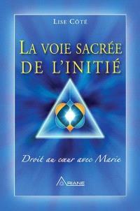 La voie sacrée de l'initié. Volume 1, Droit au coeur avec Marie