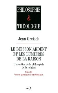 Le buisson ardent et les lumières de la raison : l'invention de la philosophie de la religion. Volume 3, Vers un paradigme herméneutique
