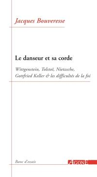 Le danseur et sa corde : Wittgenstein, Tolstoï, Nietzsche, Gottfried Keller et les difficultés de la foi