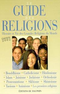 Le guide des religions : histoire et vie des grandes religions du monde : christianisme, judaïsme, islam, bouddhisme, hindouisme, jaïnisme, sikhisme, taoïsme, shintoïsme, animisme, les premières religions