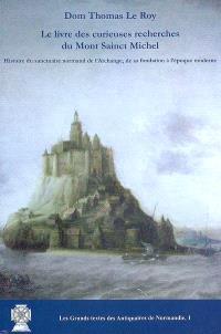 Le livre des curieuses recherches du Mont Sainct Michel : histoire du sanctuaire normand de l'Archange, de sa fondation à l'époque moderne