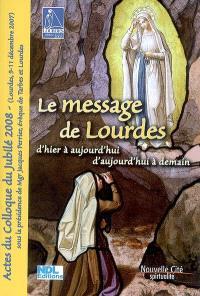 Le message de Lourdes d'hier à aujourd'hui, d'aujourd'hui à demain : actes du colloque du jubilé 2008 (Lourdes 9-11 décembre 2007)