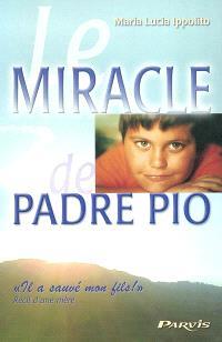 Le miracle de Padre Pio : il a sauvé mon fils ! : récit d'une mère