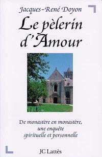 Le pèlerin d'amour : de monastère en monastère, une enquête spirituelle et personnelle