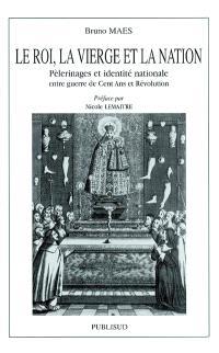 Le roi, la Vierge et la nation : pèlerinages et identité nationale entre guerre de Cent Ans et Révolution