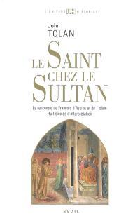 Le saint chez le sultan : la rencontre de François d'Assise et de l'islam : huit siècles d'interprétation