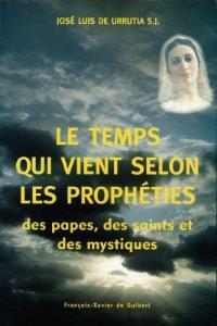 Le temps qui vient : selon les principales prophéties, des papes, des saints et des mystiques