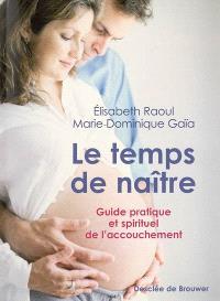 Le temps de naître : guide pratique et spirituel de l'accouchement
