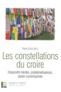 Les constellations du croire : dispositifs hérités, problématisations, destin contemporain