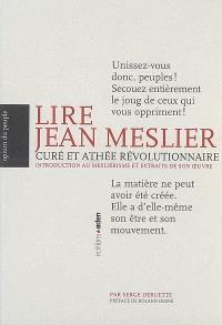 Lire Jean Meslier : curé et athée révolutionnaire : introduction au mesliérisme et extraits de son oeuvre