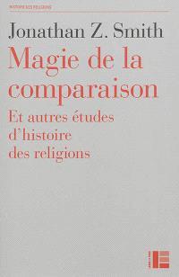 Magie de la comparaison : et autres études d'histoire des religions
