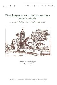 Pèlerinages et sanctuaires mariaux au XVIIe siècle : manuscrit du père Vincent Laudun dominicain