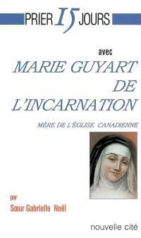 Prier 15 jours avec Marie Guyart de l'Incarnation : mère de l'Eglise canadienne