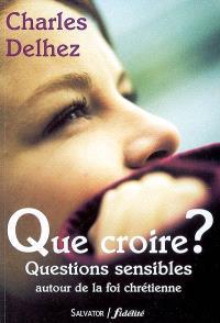 Que croire ? : questions sensibles autour de la foi chrétienne