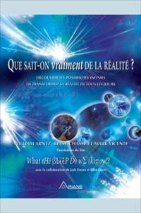 Que sait-on vraiment de la réalité?  : découvrir les possibilités infinies de transformer sa réalité de tous les jours