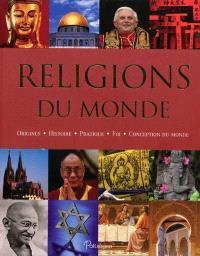 Religions du monde : origines, histoire, pratique, foi, conception du monde