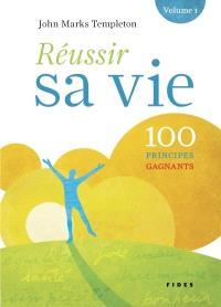 Réussir sa vie. Volume 1, 100 principes gagnants