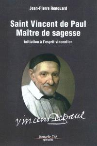 Saint Vincent de Paul, maître de sagesse : initiation à l'esprit vincentien