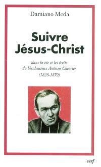 Suivre Jésus-Christ : dans la vie et les écrits du bienheureux Antoine Chevrier (1826-1879)