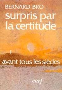 Surpris par la certitude. Volume 1, Avant tous les siècles
