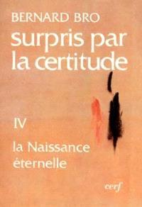 Surpris par la certitude. Volume 4, La Naissance éternelle