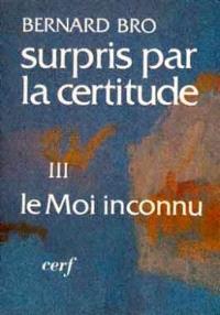 Surpris par la certitude. Volume 3, Le Moi inconnu