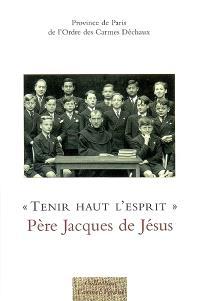 Tenir haut l'esprit : Père Jacques de Jésus