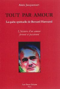 Tout par amour : la quête spirituelle de Bernard Harmand : l'histoire d'un amour fervent et passionné