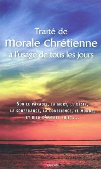 Traité de morale chrétienne à l'usage de tous les jours : sur le paradis, la mort, le désir, la souffrance, la conscience, le monde, et bien d'autres sujets...