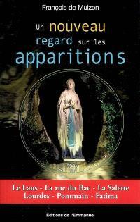 Un nouveau regard sur les apparitions : le Laus, la rue du Bac, la Salette, Lourdes, Pontmain, Fatima