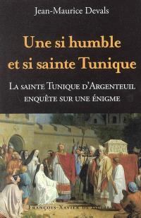 Une si humble et si sainte tunique... : enquête sur une énigme : la sainte tunique du Christ d'Argenteuil