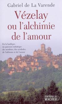 Vézelay ou L'alchimie de l'amour : en la basilique, un parcours initiatique des nombres, des symboles, de l'alchimie et de l'amour